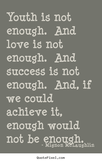 Mignon McLaughlin picture quotes - Youth is not enough. and love is not enough... - Love quotes