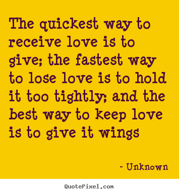 Unknown picture quote - The quickest way to receive love is to give; the fastest.. - Love quotes
