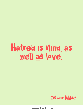 Hatred is blind, as well as love. Oscar Wilde famous love quote