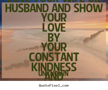 Quotes about love - Love your wife or husband and show your love by your constant kindness..