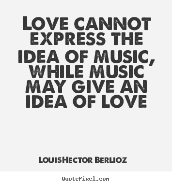 Create picture quotes about love - Love cannot express the idea of music, while music may give an idea of..