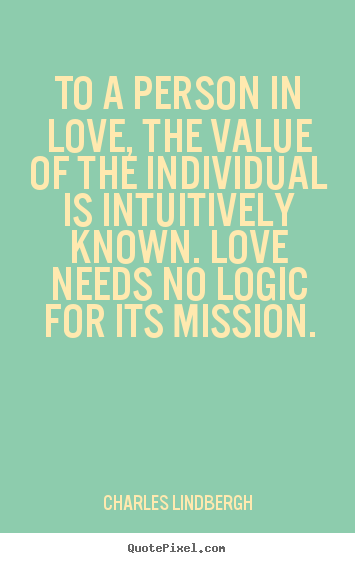 Charles Lindbergh picture quotes - To a person in love, the value of the individual.. - Love quote