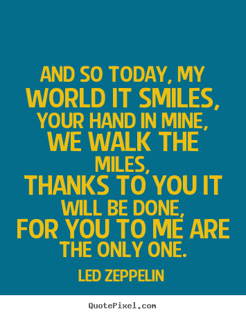 Create custom picture quotes about love - And so today, my world it smiles,your hand in mine, we walk the..
