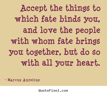 Love quotes - Accept the things to which fate binds you, and love..