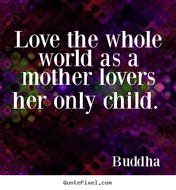 Love quotes - Love the whole world as a mother lovers her..