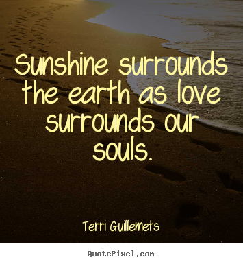 Terri Guillemets picture quotes - Sunshine surrounds the earth as love surrounds our souls. - Love quotes