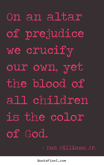 On an altar of prejudice we crucify our.. Don Williams, Jr.  love quotes