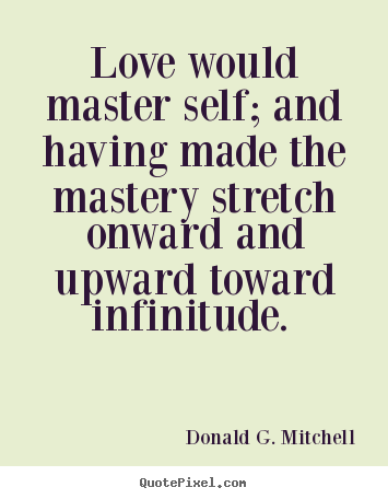 Design custom picture quotes about love - Love would master self; and having made the mastery stretch onward..