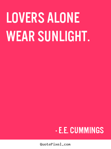 lovers alone wear sunlight.  E.e. Cummings  love quotes
