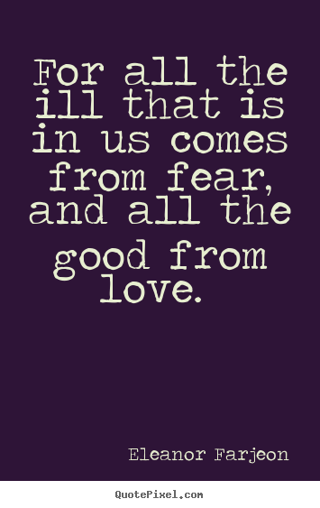 Love quotes - For all the ill that is in us comes from fear, and all..