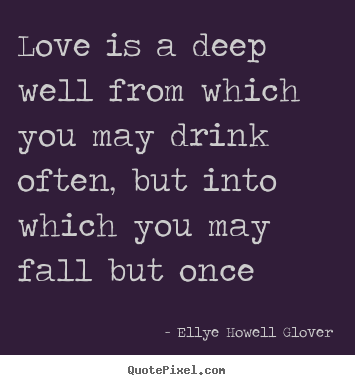 Ellye Howell Glover picture quote - Love is a deep well from which you may drink often,.. - Love quote