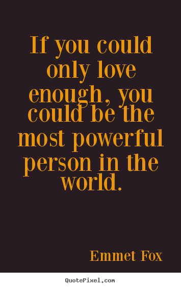 Emmet Fox picture quotes - If you could only love enough, you could be the most powerful person.. - Love quotes