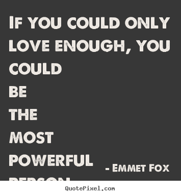 If you could only love enough, you could be the most.. Emmet Fox popular love quote