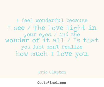Quote about love - I feel wonderful because i see / the love light in your eyes. / and..