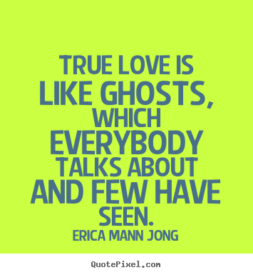 Erica Mann Jong picture quotes - True love is like ghosts, which everybody talks about.. - Love quotes