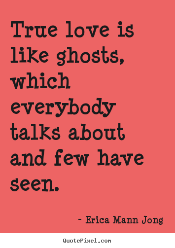Quote about love - True love is like ghosts, which everybody talks about and..