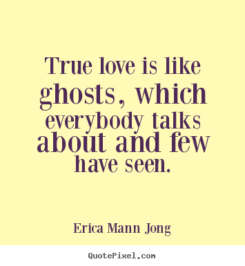 Love quote - True love is like ghosts, which everybody talks about and few have..