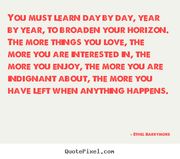 Quotes about love - You must learn day by day, year by year,..