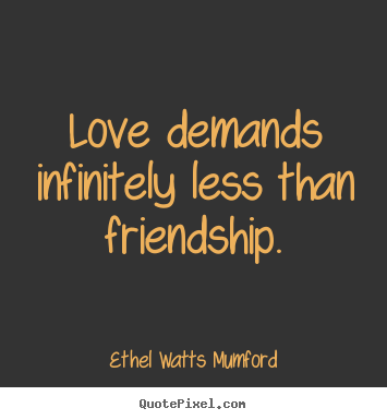 Ethel Watts Mumford picture quotes - Love demands infinitely less than friendship. - Love quotes