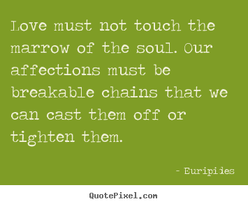 Create custom picture quotes about love - Love must not touch the marrow of the soul. our affections must be breakable..