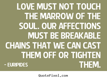 Euripides picture quote - Love must not touch the marrow of the soul. our affections must.. - Love quotes