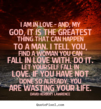I am in love - and, my god, it is the greatest thing that can happen.. David Herbert Lawrence  love quotes