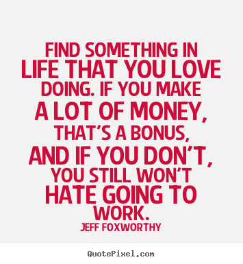 Find something in life that you love doing. if you make a.. Jeff Foxworthy top love quote