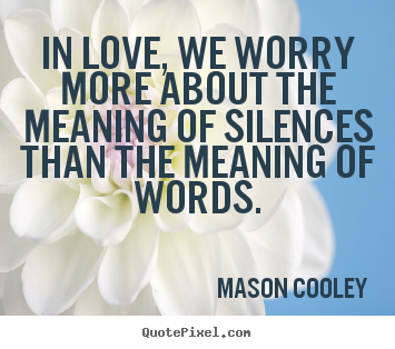 Quotes about love - In love, we worry more about the meaning of silences than..