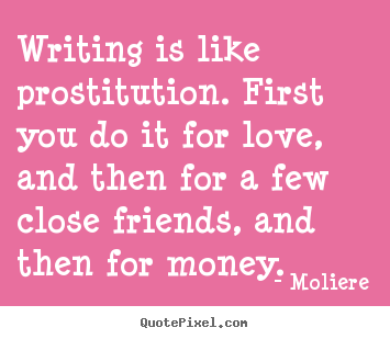 Writing is like prostitution. first you do it for love, and then.. Moliere  love quotes