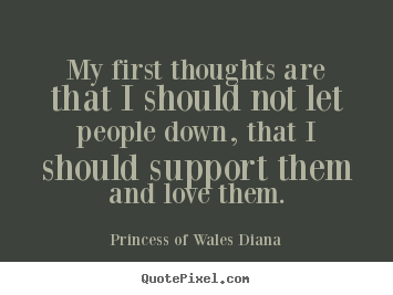 Quotes about love - My first thoughts are that i should not let people down, that i should..