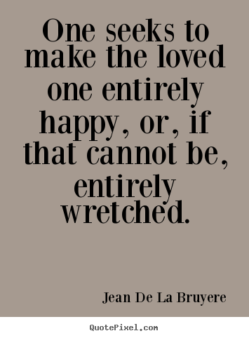 Quotes about love - One seeks to make the loved one entirely happy, or, if that cannot..
