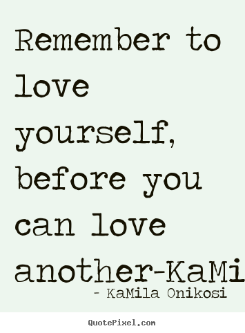 KaMila Onikosi picture quotes - Remember to love yourself, before you can love another-kamilaonikosi - Love quotes