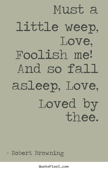 Love quote - Must a little weep, love, foolish me! and so fall asleep,..
