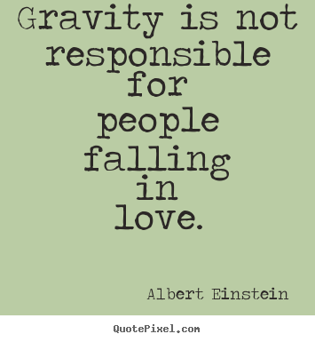 Gravity is not responsible for people falling.. Albert ...