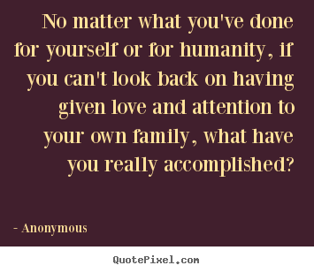 Quotes about love - No matter what you've done for yourself or for humanity, if..