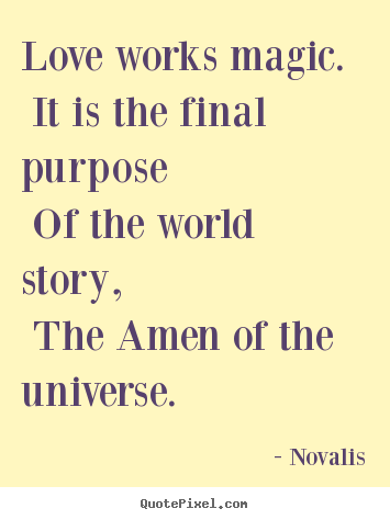 Novalis picture quotes - Love works magic. it is the final purpose of the.. - Love quote