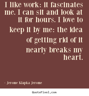 Jerome Klapka Jerome picture quotes - I like work: it fascinates me. i can sit and look at it for hours... - Love quotes