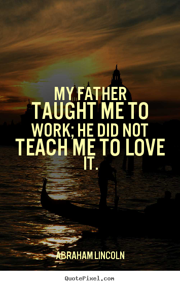 Abraham Lincoln picture quote - My father taught me to work; he did not teach.. - Love quote