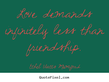 Quote about love - Love demands infinitely less than friendship.