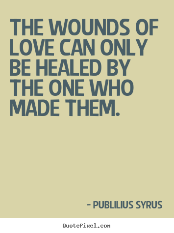 Publilius Syrus picture quotes - The wounds of love can only be healed by the one who made them. - Love sayings