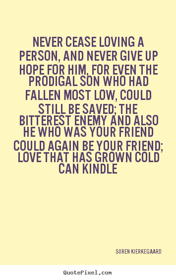 Soren Kierkegaard picture quotes - Never cease loving a person, and never give up hope for him,.. - Love quotes