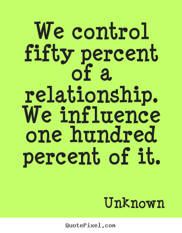 We control fifty percent of a relationship. we influence one hundred.. Unknown great love quote