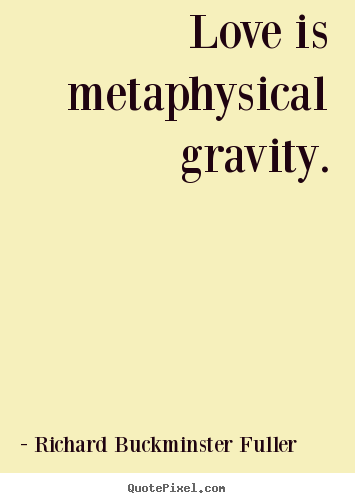 Quotes about love - Love is metaphysical gravity.