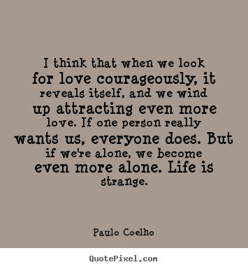 I think that when we look for love courageously, it.. Paulo Coelho great love quotes