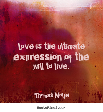 Thomas Wolfe picture quotes - Love is the ultimate expression of the will to live. - Love quotes