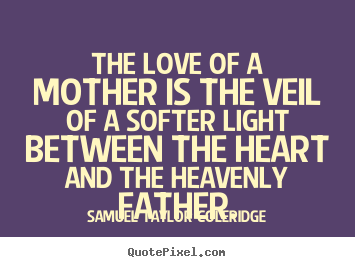 Love quote - The love of a mother is the veil of a softer light between the heart and..