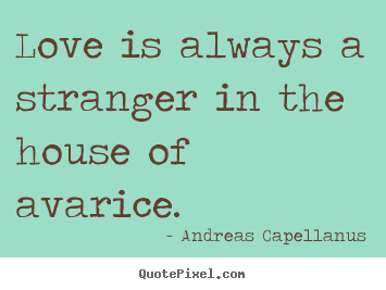 Quotes about love - Love is always a stranger in the house of avarice.