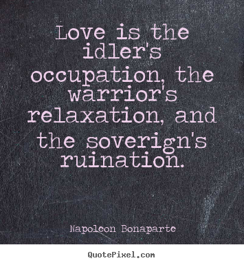 Love is the idler's occupation, the warrior's relaxation,.. Napoleon Bonaparte popular love quotes