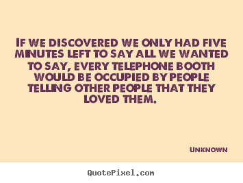 Love quotes - If we discovered we only had five minutes left to..