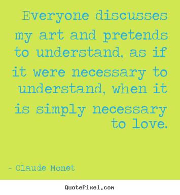Claude Monet  picture quotes - Everyone discusses my art and pretends to understand, as if it were.. - Love quotes